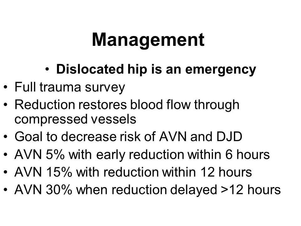 Management Dislocated hip is an emergency Full trauma survey Reduction restores blood flow through compressed vessels Goal to decrease risk of AVN and
