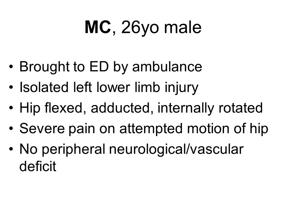 Brought to ED by ambulance Isolated left lower limb injury Hip flexed, adducted, internally rotated Severe pain on attempted motion of hip No peripher