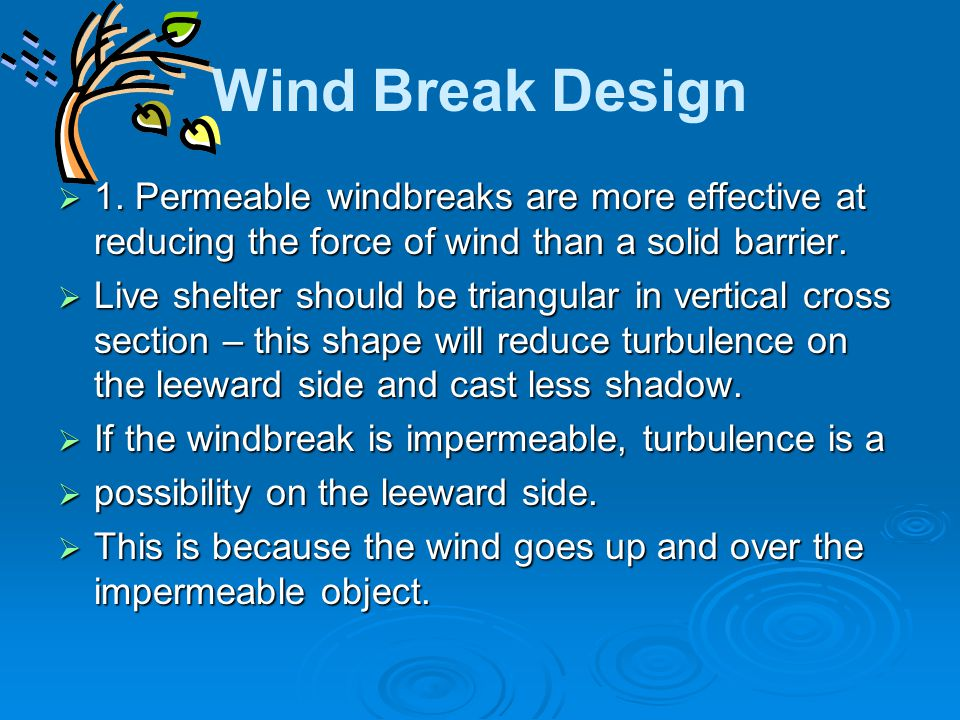 Wind Break Design  1. Permeable windbreaks are more effective at reducing the force of wind than a solid barrier.  Live shelter should be triangular