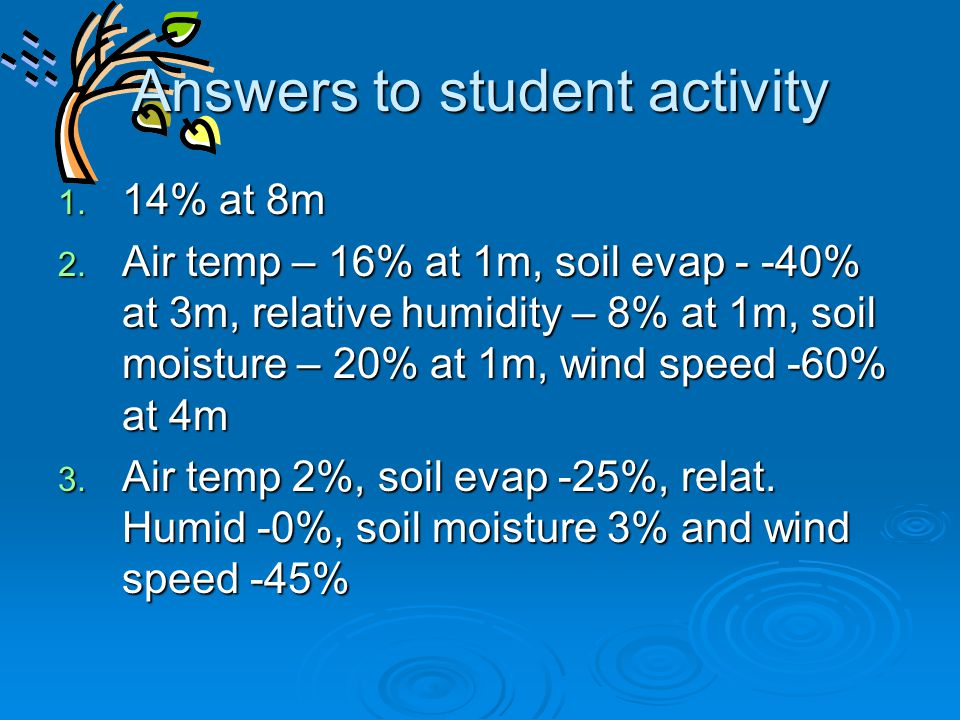 Answers to student activity 1. 14% at 8m 2. Air temp – 16% at 1m, soil evap - -40% at 3m, relative humidity – 8% at 1m, soil moisture – 20% at 1m, win