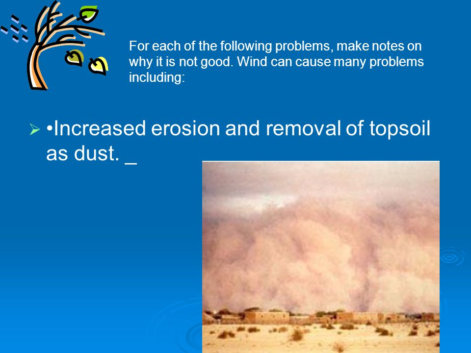   Increased erosion and removal of topsoil as dust. _ For each of the following problems, make notes on why it is not good. Wind can cause many prob