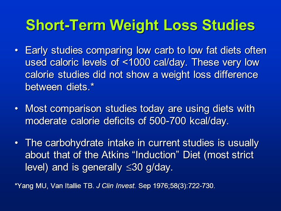 Short-Term Weight Loss Studies Early studies comparing low carb to low fat diets often used caloric levels of <1000 cal/day. These very low calorie st