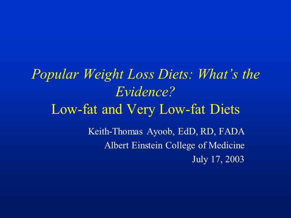 Popular Weight Loss Diets: What's the Evidence? Low-fat and Very Low-fat Diets Keith-Thomas Ayoob, EdD, RD, FADA Albert Einstein College of Medicine J