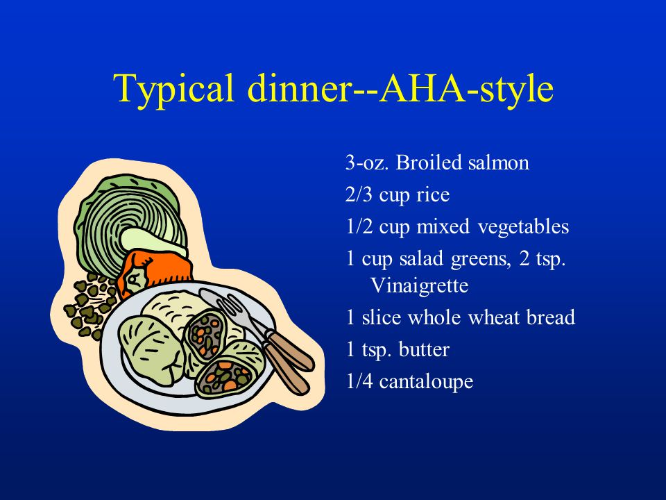 Typical dinner--AHA-style 3-oz. Broiled salmon 2/3 cup rice 1/2 cup mixed vegetables 1 cup salad greens, 2 tsp. Vinaigrette 1 slice whole wheat bread