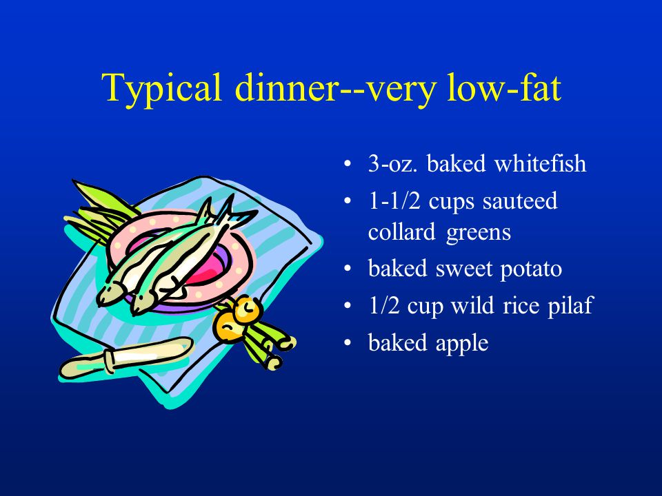 Typical dinner--very low-fat 3-oz. baked whitefish 1-1/2 cups sauteed collard greens baked sweet potato 1/2 cup wild rice pilaf baked apple
