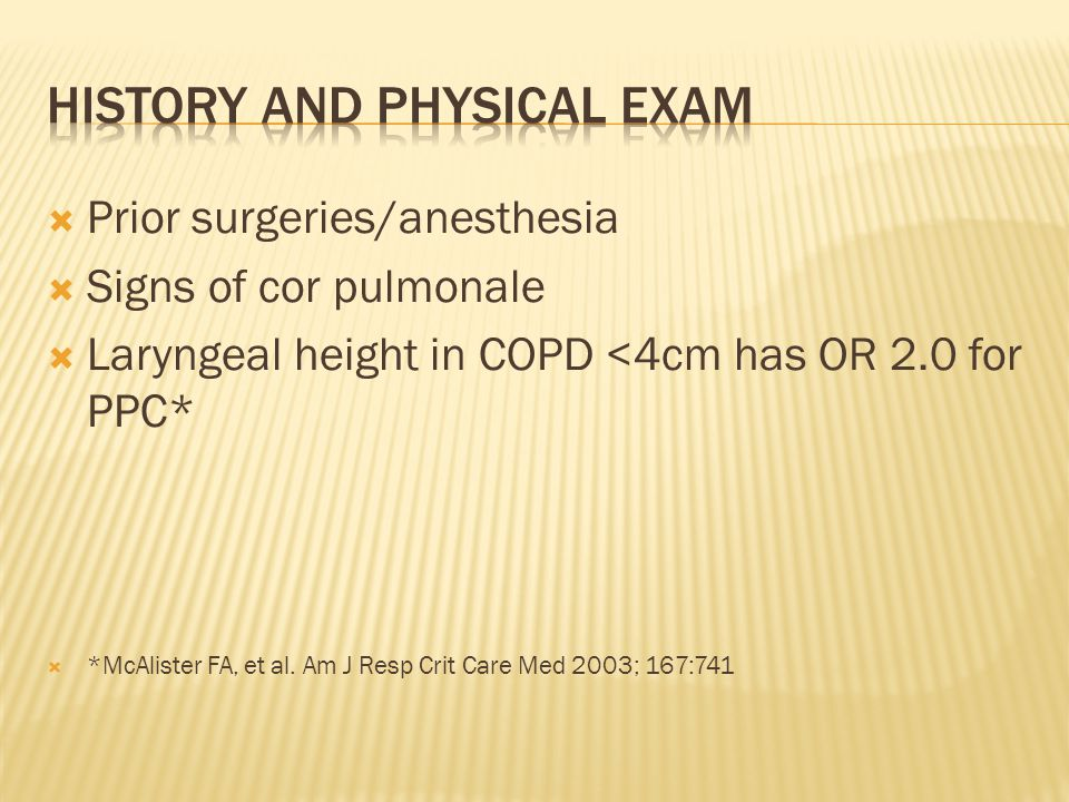  Prior surgeries/anesthesia  Signs of cor pulmonale  Laryngeal height in COPD <4cm has OR 2.0 for PPC*  *McAlister FA, et al. Am J Resp Crit Care