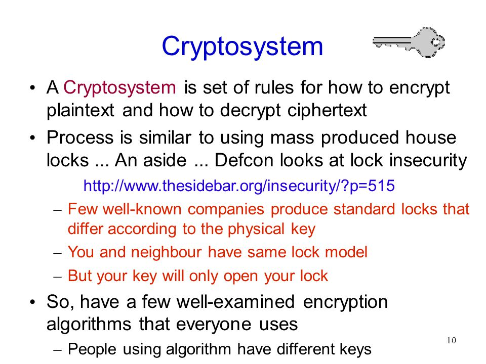 10 Cryptosystem A Cryptosystem is set of rules for how to encrypt plaintext and how to decrypt ciphertext Process is similar to using mass produced house locks...