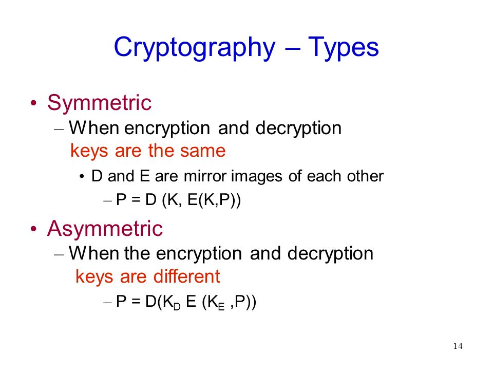 14 Cryptography – Types Symmetric – When encryption and decryption keys are the same D and E are mirror images of each other – P = D (K, E(K,P))‏ Asymmetric – When the encryption and decryption keys are different – P = D(K D E (K E,P))‏