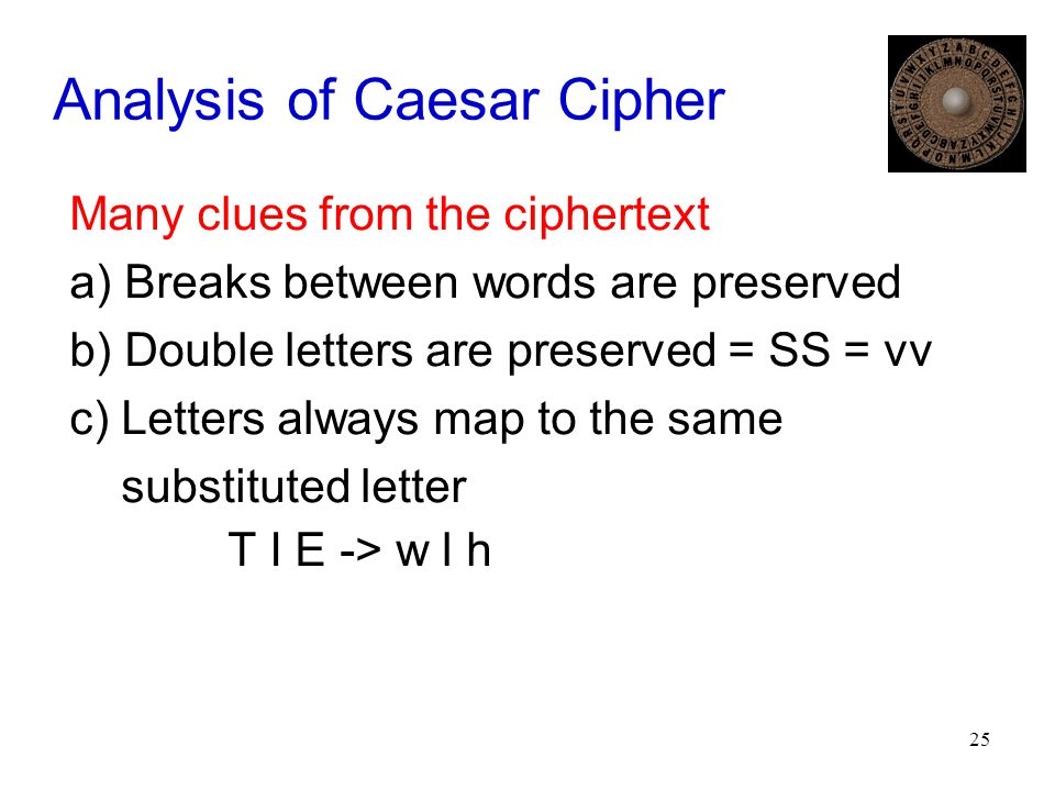 25 Analysis of Caesar Cipher Many clues from the ciphertext a) Breaks between words are preserved b) Double letters are preserved = SS = vv c) Letters always map to the same substituted letter T I E -> w l h