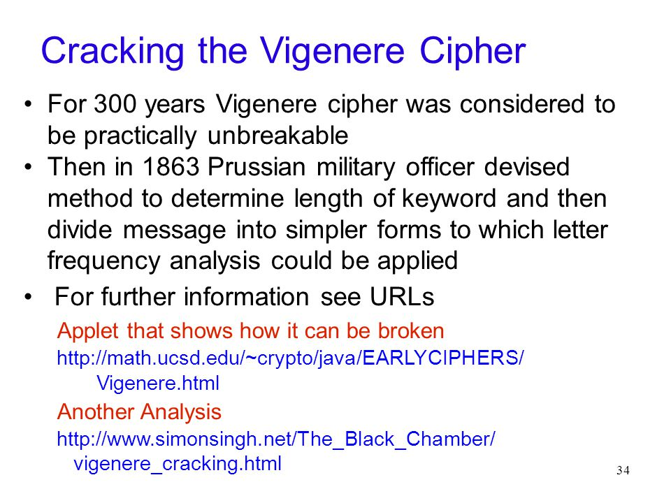 34 Cracking the Vigenere Cipher For 300 years Vigenere cipher was considered to be practically unbreakable Then in 1863 Prussian military officer devised method to determine length of keyword and then divide message into simpler forms to which letter frequency analysis could be applied For further information see URLs Applet that shows how it can be broken http://math.ucsd.edu/~crypto/java/EARLYCIPHERS/ Vigenere.html Another Analysis http://www.simonsingh.net/The_Black_Chamber/ vigenere_cracking.html