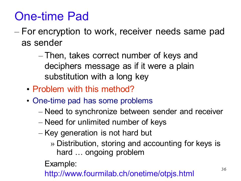 36 One-time Pad – For encryption to work, receiver needs same pad as sender – Then, takes correct number of keys and deciphers message as if it were a plain substitution with a long key Problem with this method.