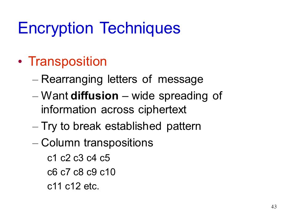 43 Encryption Techniques Transposition – Rearranging letters of message – Want diffusion – wide spreading of information across ciphertext – Try to break established pattern – Column transpositions c1 c2 c3 c4 c5 c6 c7 c8 c9 c10 c11 c12 etc.