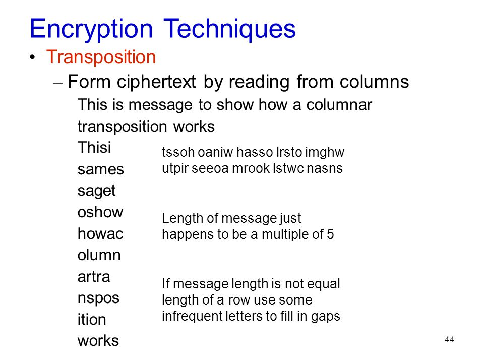 44 Encryption Techniques Transposition – Form ciphertext by reading from columns This is message to show how a columnar transposition works Thisi sames saget oshow howac olumn artra nspos ition works tssoh oaniw hasso lrsto imghw utpir seeoa mrook lstwc nasns Length of message just happens to be a multiple of 5 If message length is not equal length of a row use some infrequent letters to fill in gaps