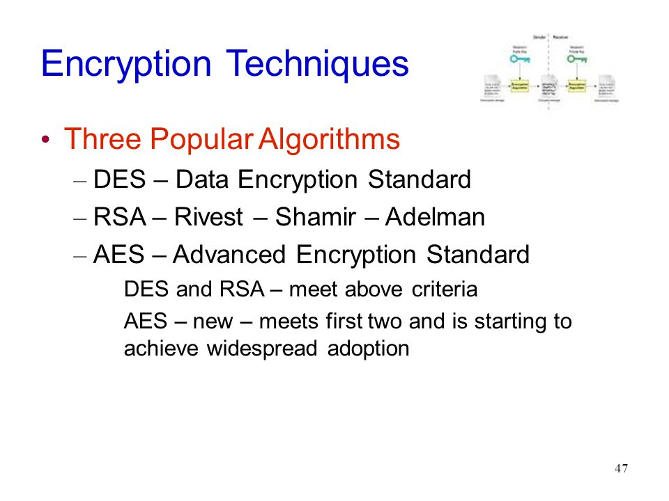 47 Encryption Techniques Three Popular Algorithms – DES – Data Encryption Standard – RSA – Rivest – Shamir – Adelman – AES – Advanced Encryption Standard DES and RSA – meet above criteria AES – new – meets first two and is starting to achieve widespread adoption