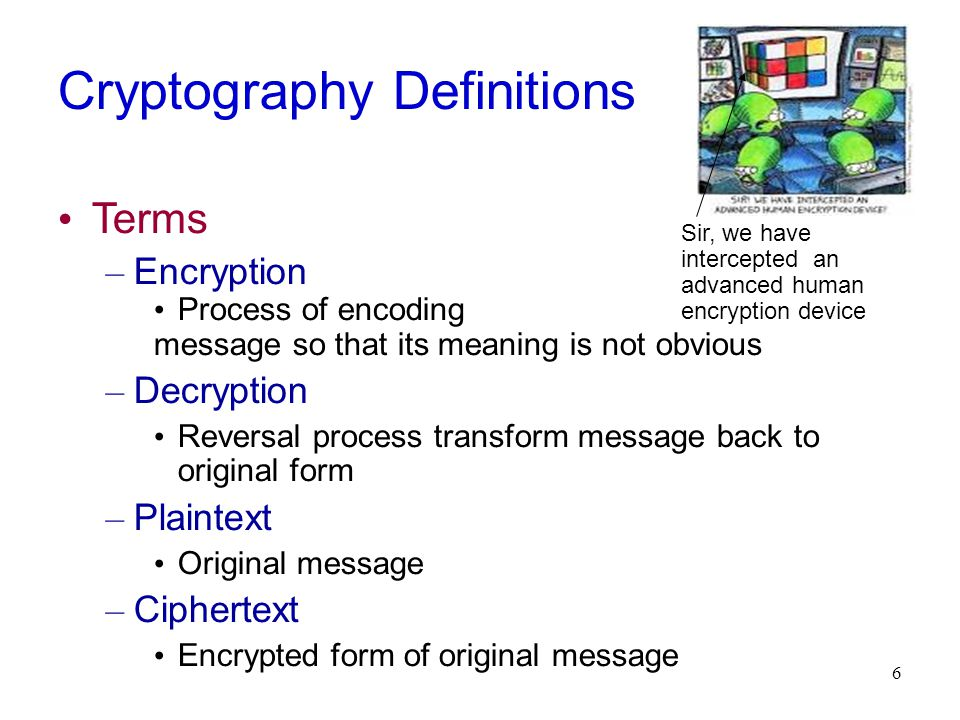 6 Cryptography Definitions Terms – Encryption Process of encoding message so that its meaning is not obvious – Decryption Reversal process transform message back to original form – Plaintext Original message – Ciphertext Encrypted form of original message Sir, we have intercepted an advanced human encryption device