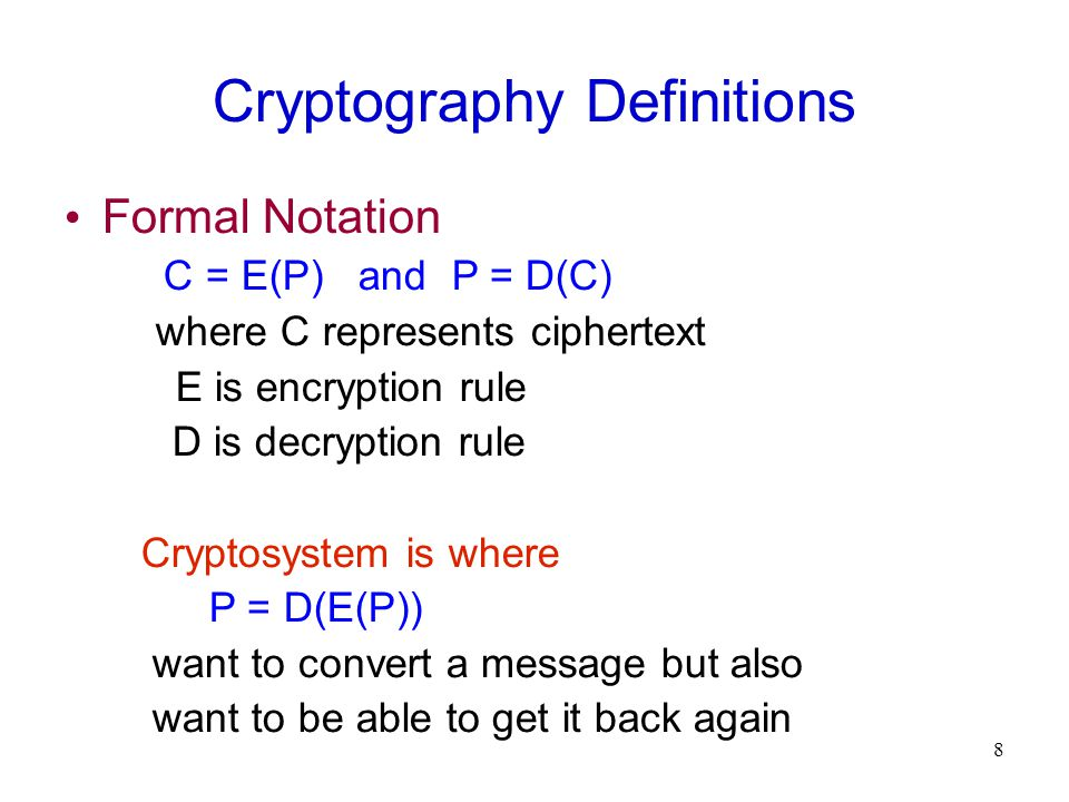 8 Cryptography Definitions Formal Notation C = E(P) and P = D(C)‏ where C represents ciphertext E is encryption rule D is decryption rule Cryptosystem is where P = D(E(P))‏ want to convert a message but also want to be able to get it back again