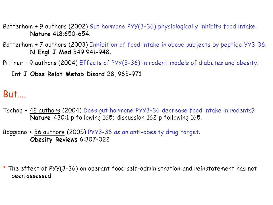 Batterham + 9 authors (2002) Gut hormone PYY(3-36) physiologically inhibits food intake. Nature 418:650-654. Batterham + 7 authors (2003) Inhibition o