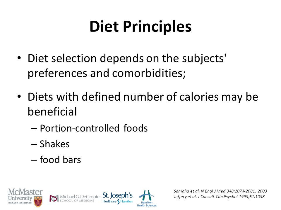 Diet Principles Diet selection depends on the subjects preferences and comorbidities; Diets with defined number of calories may be beneficial – Portion-controlled foods – Shakes – food bars Samaha et al, N Engl J Med 348:2074-2081, 2003 Jeffery et al.