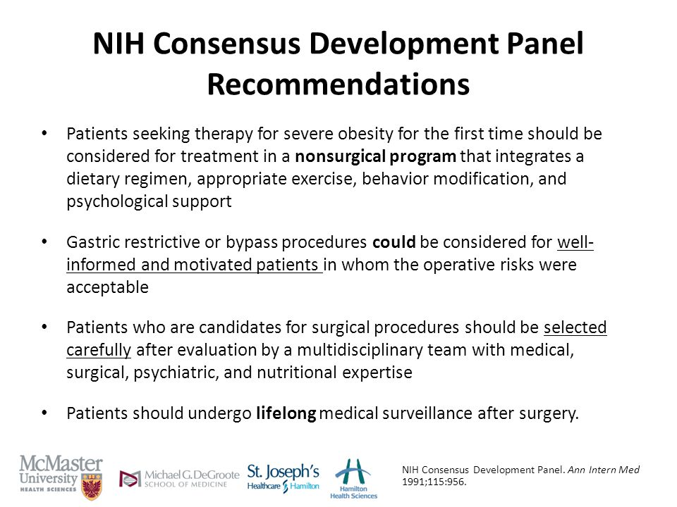 NIH Consensus Development Panel Recommendations Patients seeking therapy for severe obesity for the first time should be considered for treatment in a nonsurgical program that integrates a dietary regimen, appropriate exercise, behavior modification, and psychological support Gastric restrictive or bypass procedures could be considered for well- informed and motivated patients in whom the operative risks were acceptable Patients who are candidates for surgical procedures should be selected carefully after evaluation by a multidisciplinary team with medical, surgical, psychiatric, and nutritional expertise Patients should undergo lifelong medical surveillance after surgery.