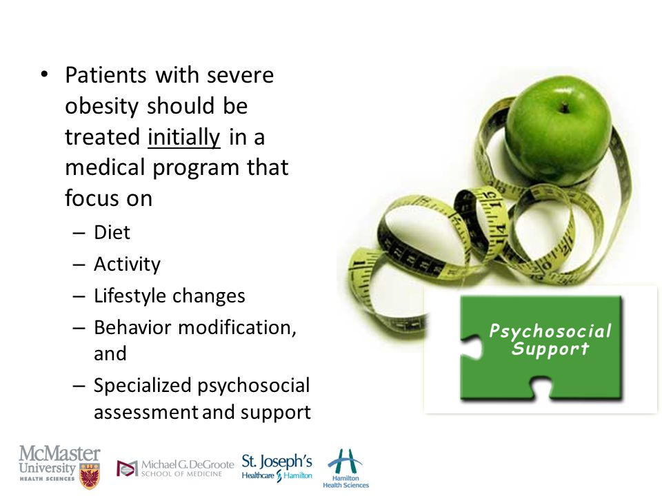 Patients with severe obesity should be treated initially in a medical program that focus on – Diet – Activity – Lifestyle changes – Behavior modification, and – Specialized psychosocial assessment and support