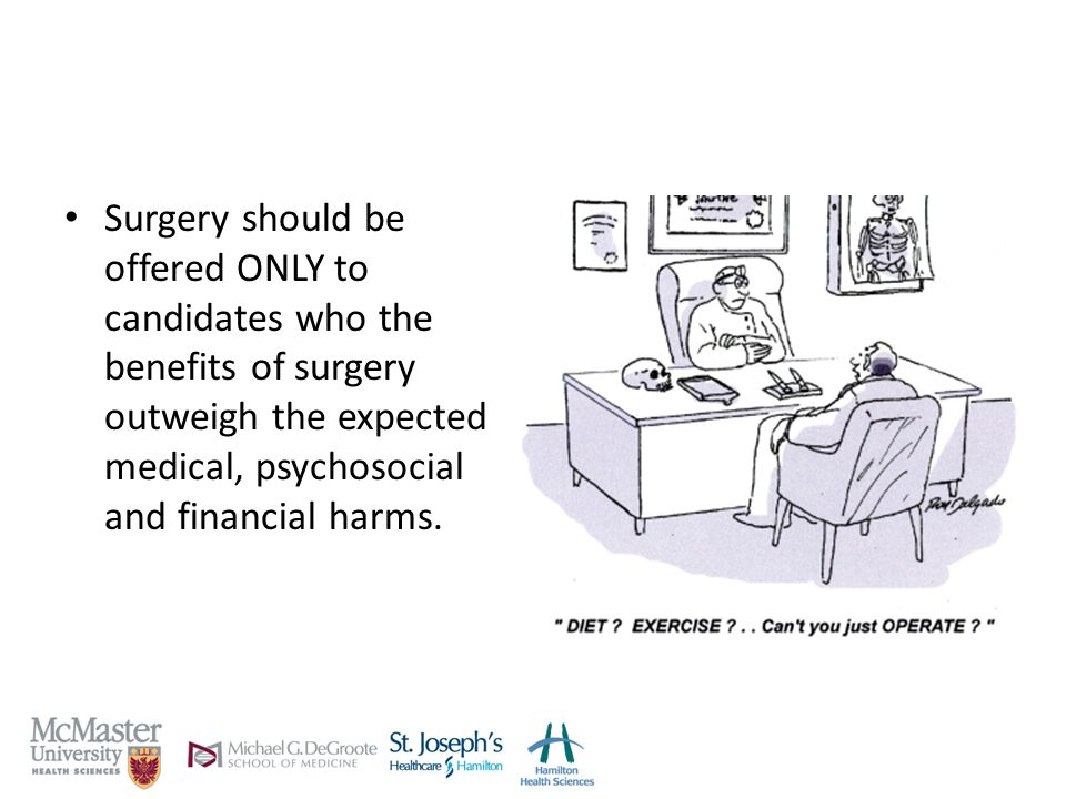 Surgery should be offered ONLY to candidates who the benefits of surgery outweigh the expected medical, psychosocial and financial harms.