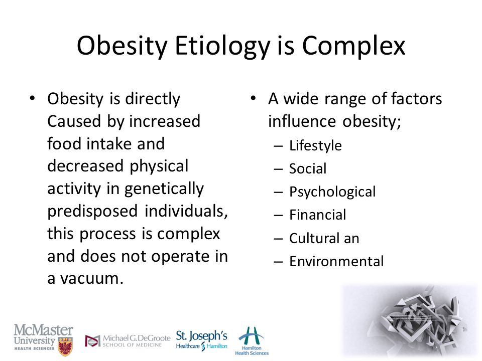 Obesity Etiology is Complex Obesity is directly Caused by increased food intake and decreased physical activity in genetically predisposed individuals, this process is complex and does not operate in a vacuum.