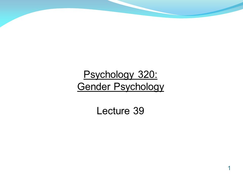 1 Psychology 320: Gender Psychology Lecture 39