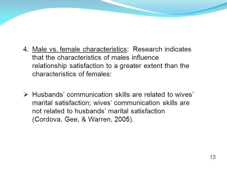 13 4.Male vs. female characteristics: Research indicates that the characteristics of males influence relationship satisfaction to a greater extent tha