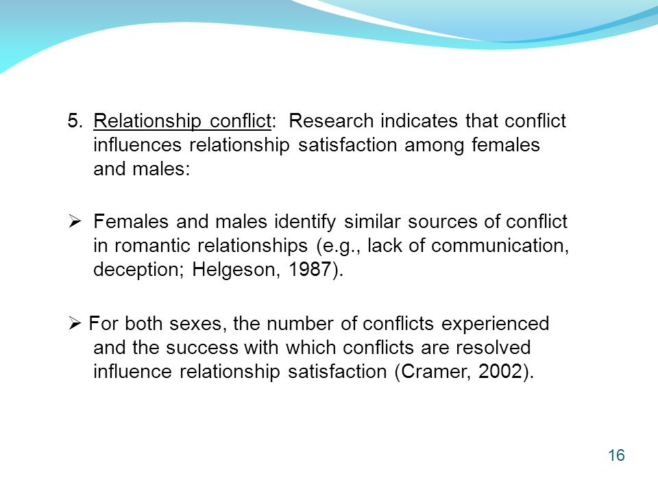 16 5.Relationship conflict: Research indicates that conflict influences relationship satisfaction among females and males:  For both sexes, the number of conflicts experienced and the success with which conflicts are resolved influence relationship satisfaction (Cramer, 2002).