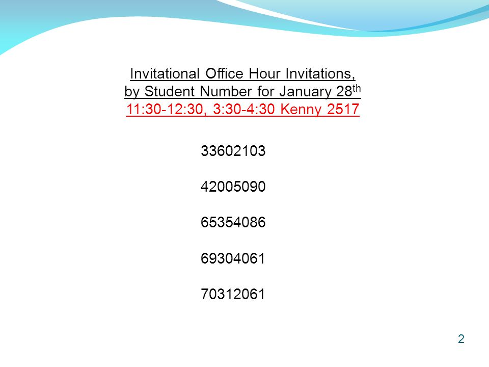 2 Invitational Office Hour Invitations, by Student Number for January 28 th 11:30-12:30, 3:30-4:30 Kenny 2517 33602103 42005090 65354086 69304061 70312061