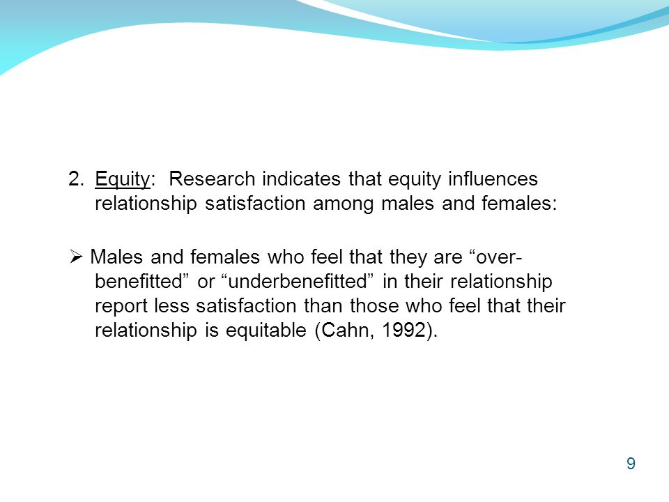 9 2.Equity: Research indicates that equity influences relationship satisfaction among males and females:  Males and females who feel that they are over- benefitted or underbenefitted in their relationship report less satisfaction than those who feel that their relationship is equitable (Cahn, 1992).