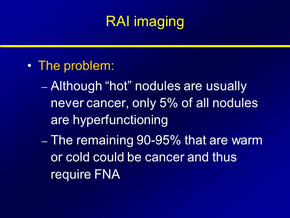 "RAI imaging The problem: – Although ""hot"" nodules are usually never cancer, only 5% of all nodules are hyperfunctioning – The remaining 90-95% that ar"