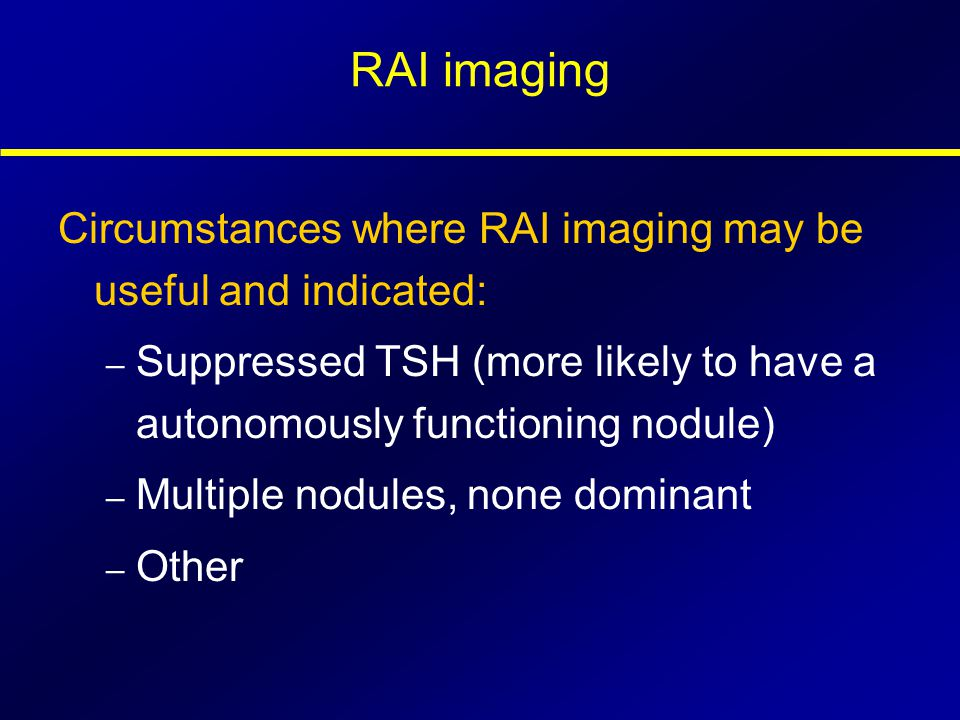 RAI imaging Circumstances where RAI imaging may be useful and indicated: – Suppressed TSH (more likely to have a autonomously functioning nodule) – Mu