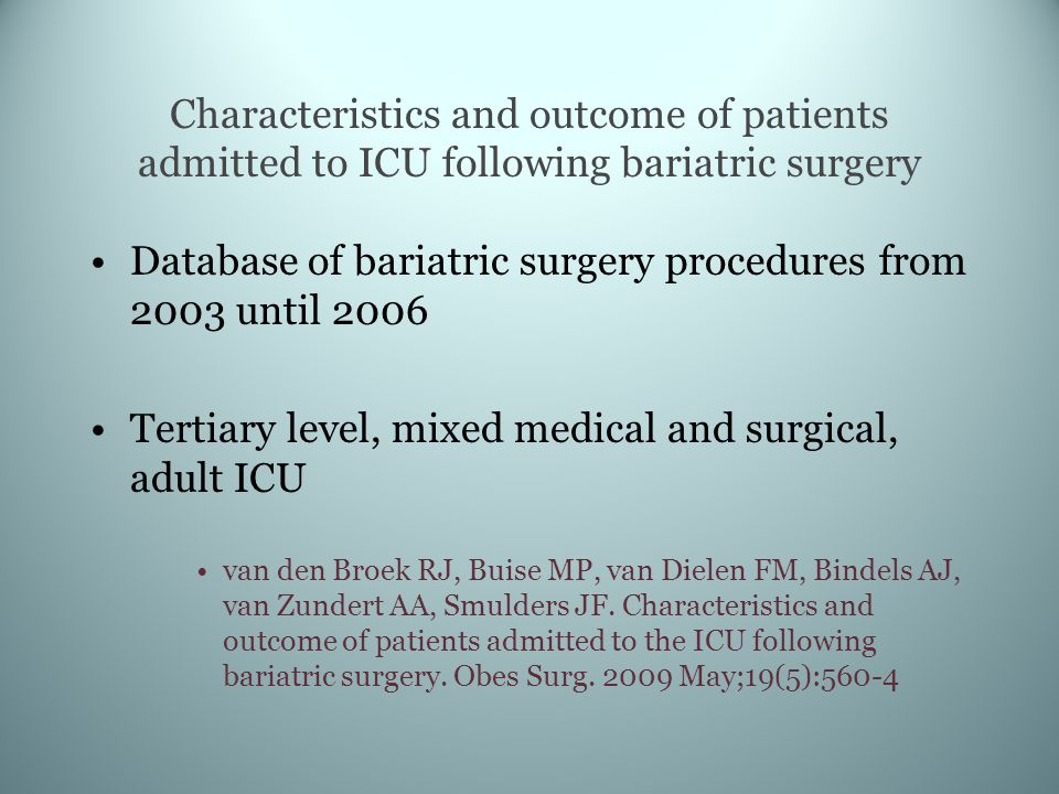 Characteristics and outcome of patients admitted to ICU following bariatric surgery Database of bariatric surgery procedures from 2003 until 2006 Tertiary level, mixed medical and surgical, adult ICU van den Broek RJ, Buise MP, van Dielen FM, Bindels AJ, van Zundert AA, Smulders JF.