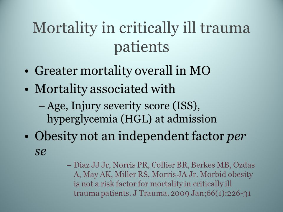 Mortality in critically ill trauma patients Greater mortality overall in MO Mortality associated with –Age, Injury severity score (ISS), hyperglycemia (HGL) at admission Obesity not an independent factor per se –Diaz JJ Jr, Norris PR, Collier BR, Berkes MB, Ozdas A, May AK, Miller RS, Morris JA Jr.
