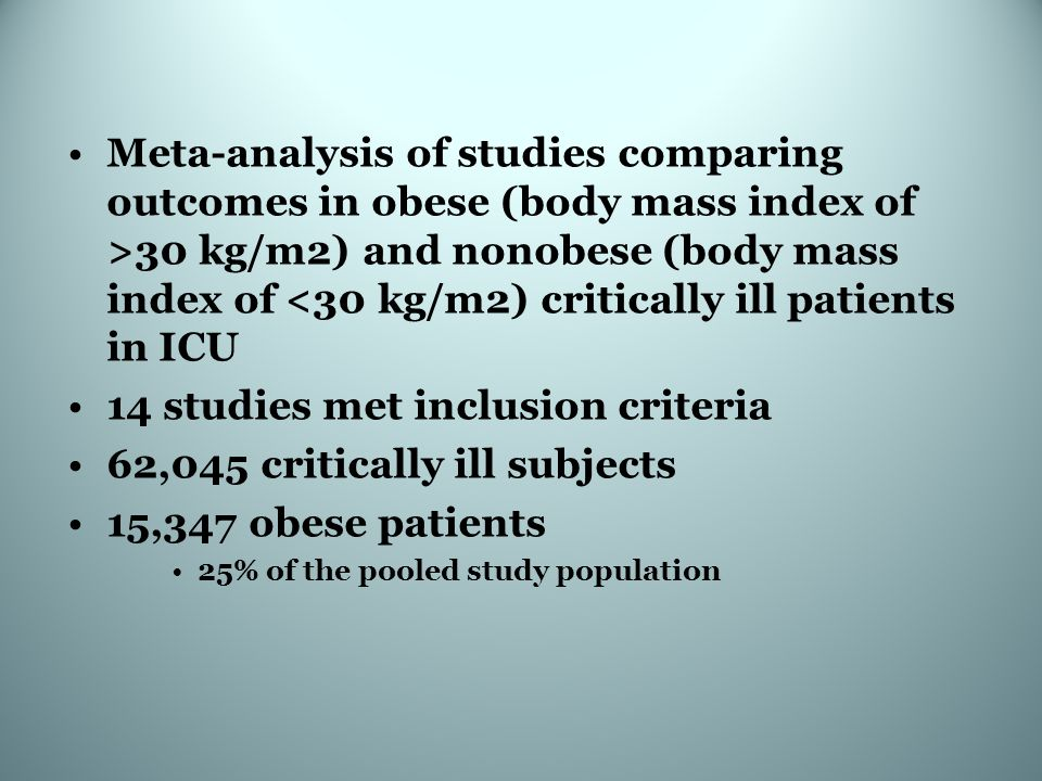 Meta-analysis of studies comparing outcomes in obese (body mass index of >30 kg/m2) and nonobese (body mass index of <30 kg/m2) critically ill patients in ICU 14 studies met inclusion criteria 62,045 critically ill subjects 15,347 obese patients 25% of the pooled study population