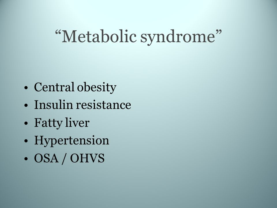 Metabolic syndrome Central obesity Insulin resistance Fatty liver Hypertension OSA / OHVS