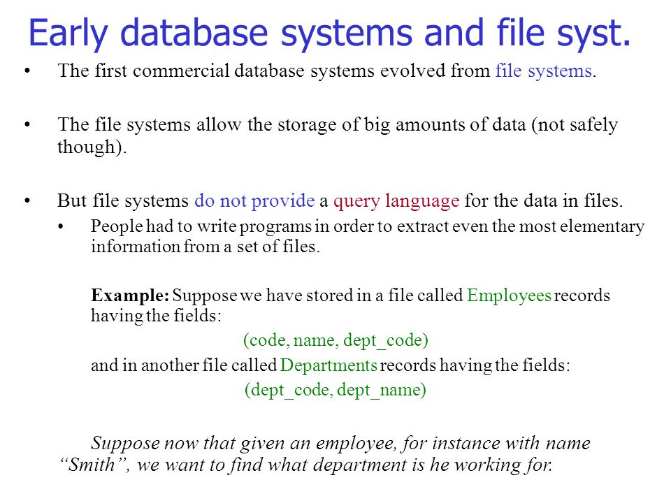 The first commercial database systems evolved from file systems. The file systems allow the storage of big amounts of data (not safely though). But fi