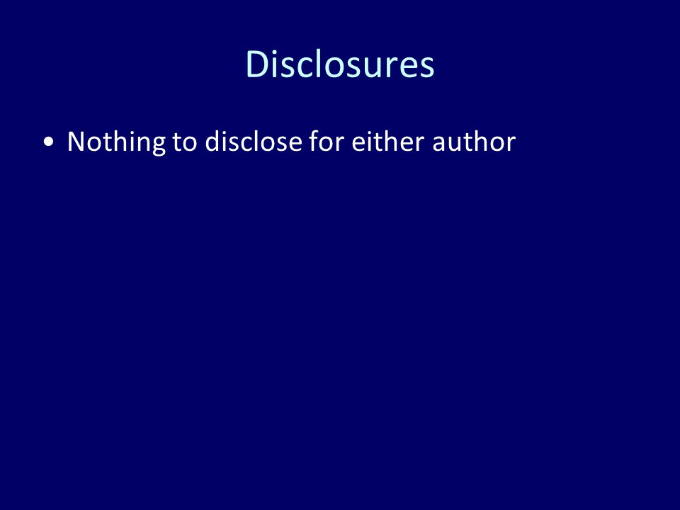 Disclosures Nothing to disclose for either author