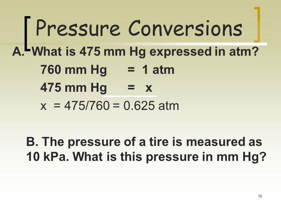 15 Pressure Column height measures Pressure of atmosphere 1 standard atmosphere (atm) 1 standard atmosphere (atm) = 760 mm Hg = 760 torr = 101.3 kPa (