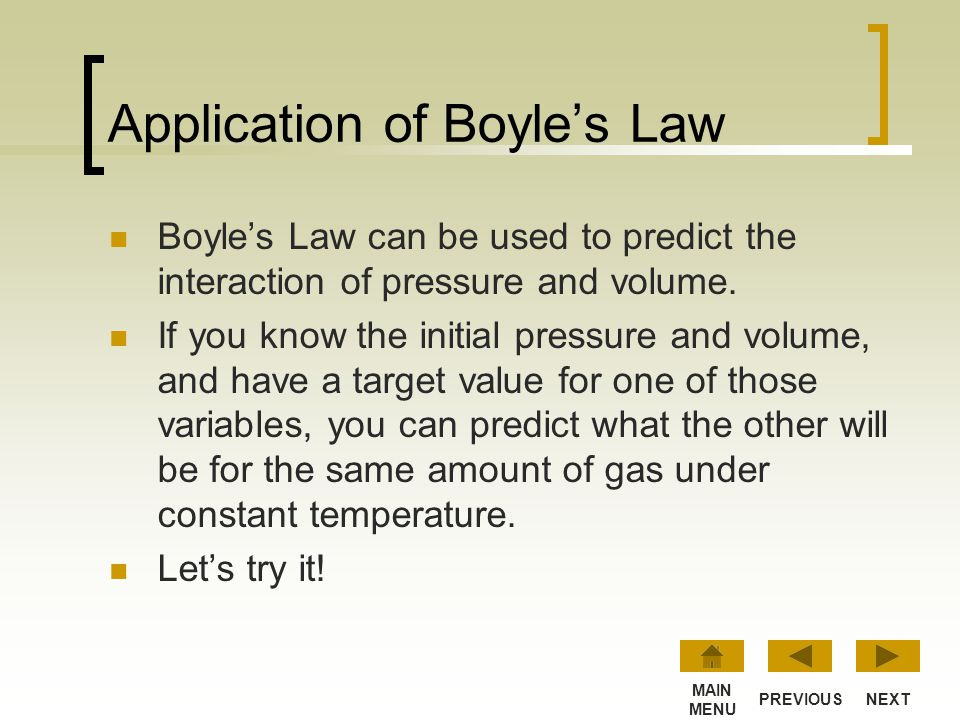 Boyle's Law at Work… Doubling the pressure reduces the volume by half. Conversely, when the volume doubles, the pressure decreases by half. NEXTPREVIO