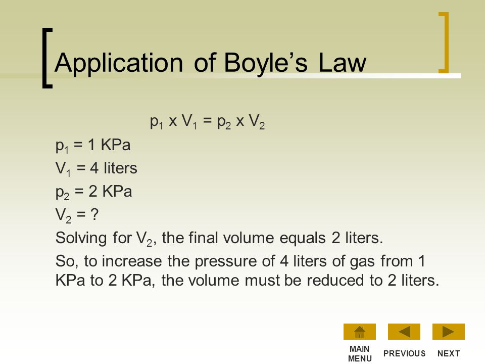 Application of Boyle's Law p 1 x V 1 = p 2 x V 2 p 1 = initial pressure V 1 = initial volume p 2 = final pressure V 2 = final volume If you know three