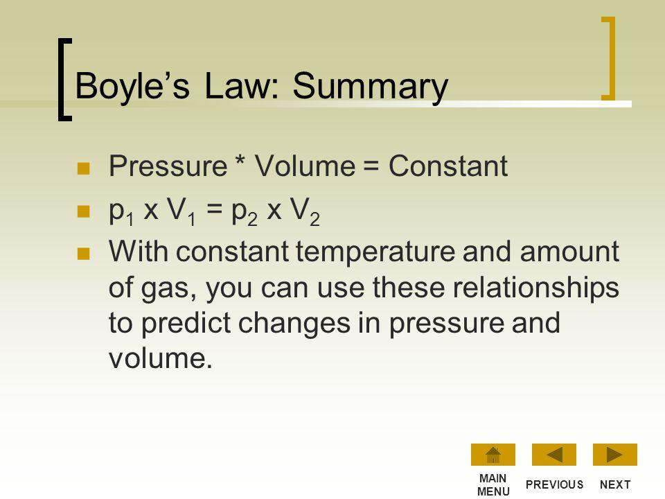 Application of Boyle's Law p 1 x V 1 = p 2 x V 2 p 1 = 1 KPa V 1 = 4 liters p 2 = 2 KPa V 2 = ? Solving for V 2, the final volume equals 2 liters. So,