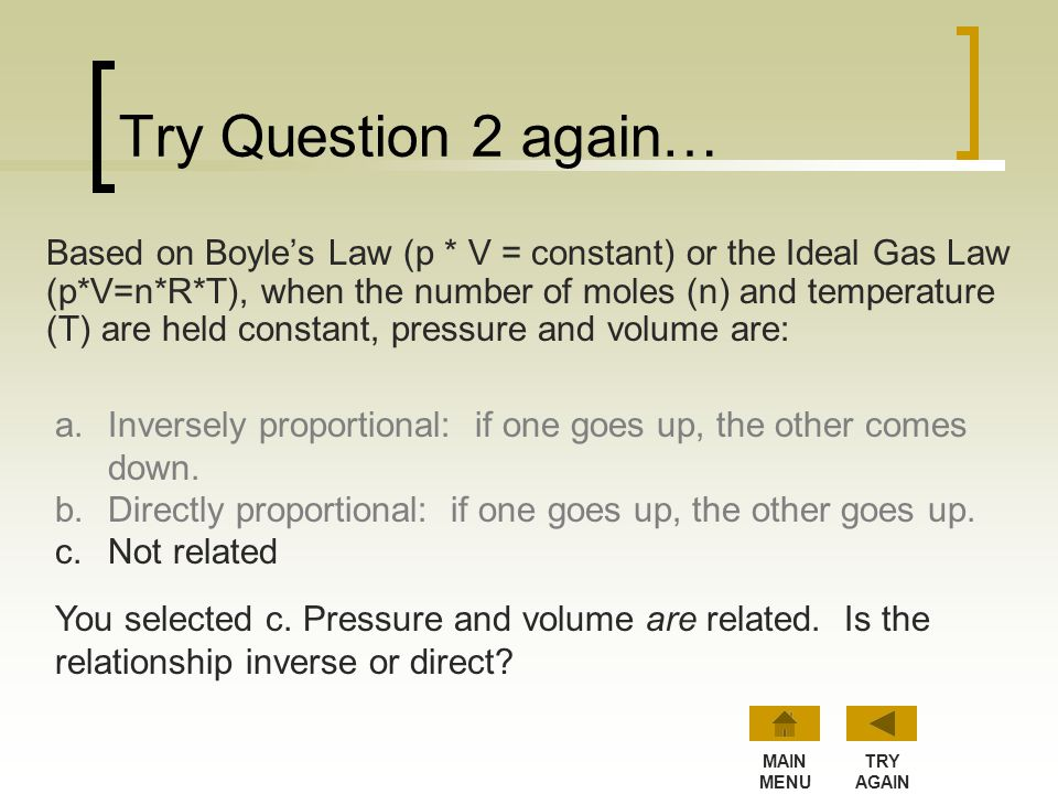 Question 2 is Correct! Based on Charles' Law (V / T = constant) or the Ideal Gas Law (p*V=n*R*T), when the number of moles (n) and pressure (p) are he
