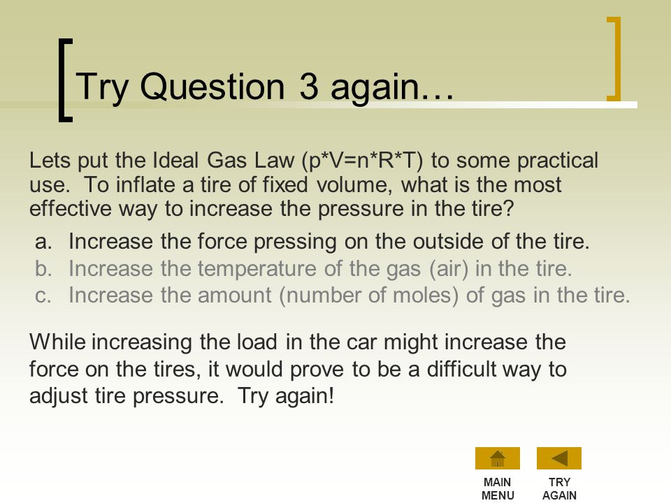 Question 3 Lets put the Ideal Gas Law (p*V=n*R*T) to some practical use. To inflate a tire of fixed volume, what is the most effective way to increase