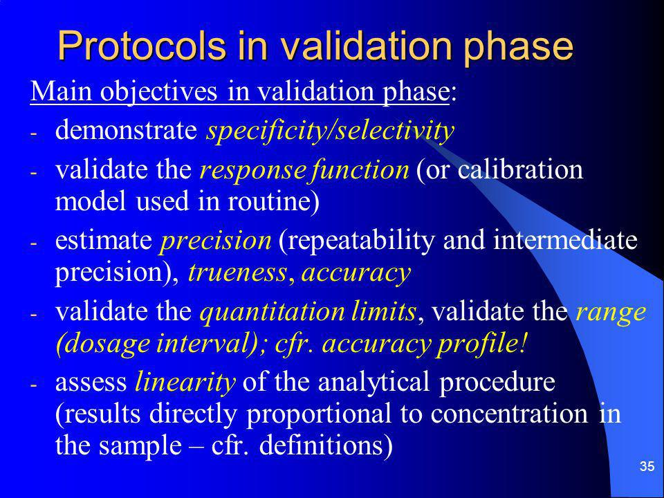 35 Protocols in validation phase Main objectives in validation phase: - demonstrate specificity/selectivity - validate the response function (or calibration model used in routine) - estimate precision (repeatability and intermediate precision), trueness, accuracy - validate the quantitation limits, validate the range (dosage interval); cfr.