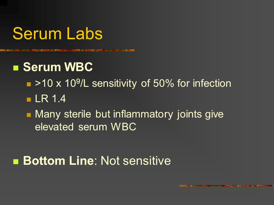 Serum Labs Serum WBC >10 x 10 9 /L sensitivity of 50% for infection LR 1.4 Many sterile but inflammatory joints give elevated serum WBC Bottom Line: Not sensitive