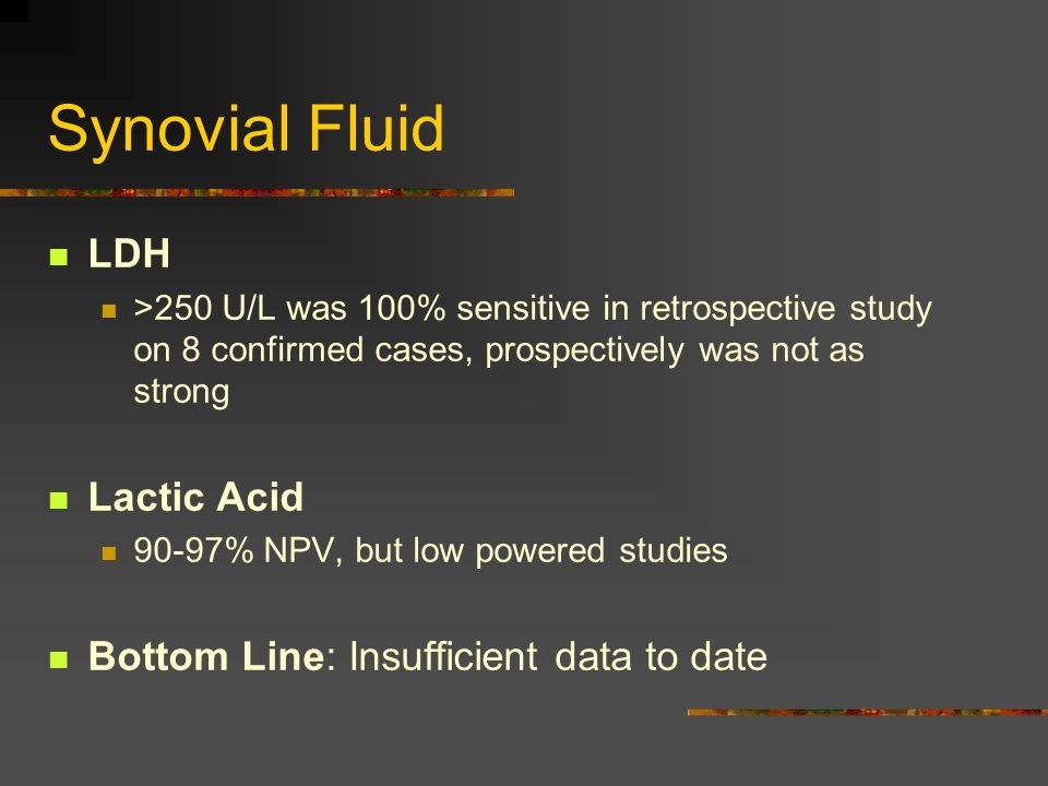 Synovial Fluid LDH >250 U/L was 100% sensitive in retrospective study on 8 confirmed cases, prospectively was not as strong Lactic Acid 90-97% NPV, but low powered studies Bottom Line: Insufficient data to date