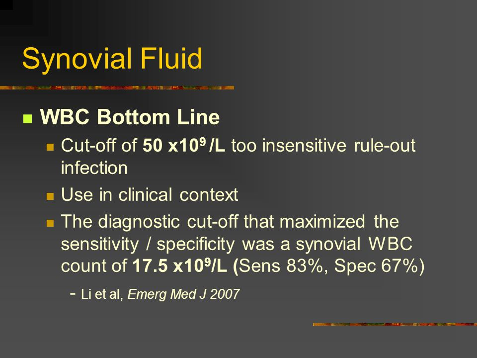 Synovial Fluid WBC Bottom Line Cut-off of 50 x10 9 /L too insensitive rule-out infection Use in clinical context The diagnostic cut-off that maximized the sensitivity / specificity was a synovial WBC count of 17.5 x10 9 /L (Sens 83%, Spec 67%) - Li et al, Emerg Med J 2007