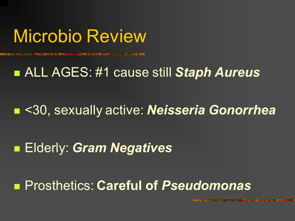 Microbio Review ALL AGES: #1 cause still Staph Aureus <30, sexually active: Neisseria Gonorrhea Elderly: Gram Negatives Prosthetics: Careful of Pseudomonas